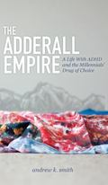 Adderall Empire : A Life with ADHD and the Millennials' Drug of Choice