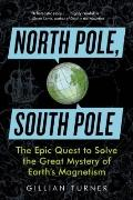 North Pole, South Pole : The Epic Quest to Solve the Great Mystery of Earth's Magnetism