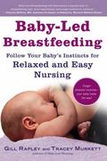 Baby-Led Breastfeeding : Follow Your Babyrsquo;s Instincts for Relaxed and Easy Nursing