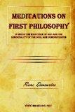 Meditations on First Philosophy: In which the existence of God and the immortality of the so...
