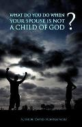 What Do You Do When Your Spouse Is Not A Child Of God?