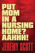 Put Mom in a Nursing Home? Aahhh!