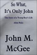 So What, It's Only John : The Story of a Young Boy's Life after Polio
