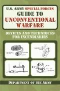 U.S. Army Special Forces Guide to Unconventional Warfare: Devices and Techniques for Incendi...