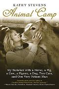 Animal Camp : My Summer with a Horse, a Pig, a Cow, a Pigeon, a Dog, Two Cats, and One Very ...