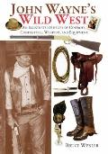 John Wayne's Wild West : An Illustrated History of Cowboys, Gunfights, Weapons, and Equipment