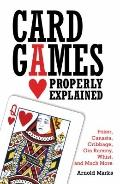 Card Games Properly Explained : Poker, Canasta, Cribbage, Gin Rummy, Whist, and Much More