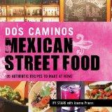 Dos Caminos' Mexican Street Food: 120 Authentic Recipes to Make At Home