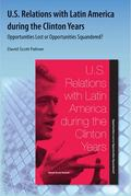 U. S. Relations with Latin America during the Clinton Years : Opportunities Lost or Opportun...