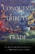 Conquest Tribute and Trade : The Quest for Precious Metals and the Birth of Globalization
