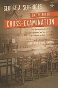 On the Art of Cross-Examination : Four Great Old Authorities, Two Englishmen and Two America...