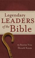 Legendary Leaders of the Bible : 15 Stories You Should Know