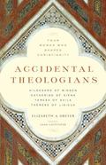 Accidental Theologians: Four Women Who Shaped Christianity : Four Women Who Shaped Christianity