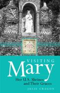 Visiting Mary : Her U. S. Shrines and Their Graces