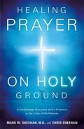 Healing Prayer on Holy Ground : A Cardiologist Discovers God's Presence in the Lives of His ...