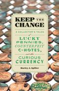 Keep the Change : A Collector's Tales of Lucky Pennies, Counterfeit C-Notes, and Other Curio...