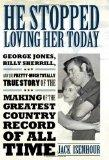 He Stopped Loving Her Today: George Jones, Billy Sherrill, and the Pretty-Much Totally True ...