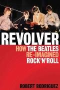 Revolver : How the Beatles Re-Imagined Rock 'n' Roll