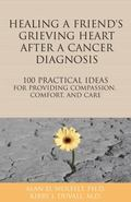 Healing a Friend's Grieving Heart after a Cancer Diagnosis : 100 Practical Ideas for Providi...