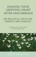 Healing Your Grieving Heart after Miscarriage : 100 Practical Ideas for Parents and Families