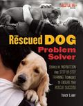 Rescued Dog Problem Solver : Stories of Inspiration and Step-By-Step Training Techniques to ...