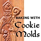 Baking with Cookie Molds: Secrets and Recipes for Making Amazing Handcrafted Cookies for You...