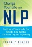 Change Your Life with NLP: The Powerful Way to Make Your Whole Life Better with Neuro-Lingui...
