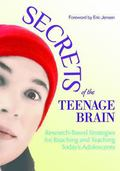 Secrets of the Teenage Brain : Research-Based Strategies for Reaching and Teaching Today's A...