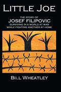 Little Joe: The Story of Josef Filipovic Surviving in a World at War while Fighting Another ...