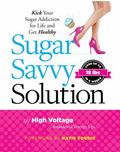 Sugar Savvy : The 6-Week Solution to Kicking Your Sugar Addiction for Life