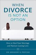 When Divorce Is Not an Option : How to Save Your Marriage (Even If You're the Only One Who W...
