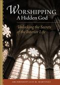 Worshipping a Hidden God : Unlocking the Secrets of the Interior Life
