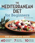 The Mediterranean Diet for Beginners: The Complete Guide - 40 Delicious Recipes, 7-Day Diet ...