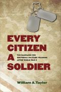 Every Citizen a Soldier : The Campaign for Universal Military Training after World War II