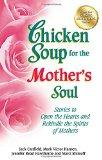 Chicken Soup for the Mother's Soul: Stories to Open the Hearts and Rekindle the Spirits of M...