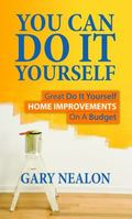 You Can Do It Yourself : Great Do It Yourself Home Improvements on a Budget