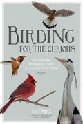 Birding for the Curious Naturalist : The Easiest Ways to Explore the Incredible World of Bir...