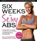 Six Weeks to Sexy Abs : The Best Way to Sculpt Your Hottest Body Ever--A Meal Plan and Train...