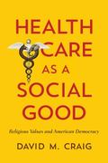 Health Care As a Social Good : Religious Values and American Democracy