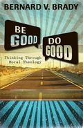 Be Good and Do Good : Thinking Through Moral Theology