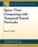 Space-Time Computing with Temporal Neural Networks (Synthesis Lectures on Computer Architect...