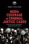 Media Coverage in Criminal Justice Cases : What Prosecutors and Defenders Should and Should ...