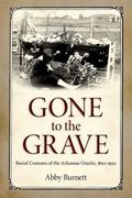 Gone to the Grave : Burial Customs of the Arkansas Ozarks, 1850-1950