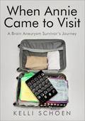 When Annie Came to Visit : A Brain Aneurysm Survivor's Journey