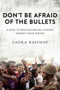 Don't Be Afraid of the Bullets : A Year of War Reporting in Yemen