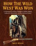 How the Wild West Was Won : A Celebration of Cowboys, Gunfighters, Buffalo Soldiers, Sodbust...
