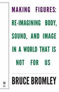 Making Figures : Reimagining Body, Sound, and Image in a World That Is Not for Us