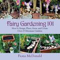 Fairy Gardening 101 : How to Design, Plant, Grow, and Create over 25 Miniature Gardens