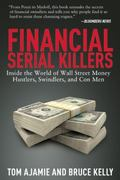Financial Serial Killers : Inside the World of Wall Street Money Hustlers, Swindlers, and co...