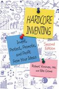 Hardcore Inventing : Invent, Protect, Promote, and Profit from Your Ideas